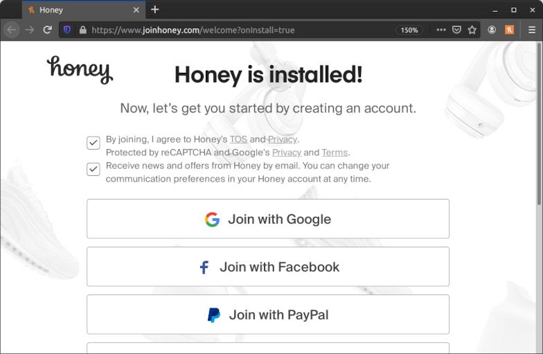 """Screenshot einer Unterseite der Honey-Webseite im Firefox-Browser. Die Seite hat die URL """"https://www.joinhoney.com/welcome?onInstall=true"""" und wird automatisch nach der Installation der Erweiterung aufgerufen. Die Seite trägt die Überschrift """"Honey is installed!"""" mit der Unterüberschrift """"Now, let's get you started by creating an account."""" Darunter sind zwei Checkboxen mit den Texten """"By joining, I agree to Honey's TOS and Privacy. Protected by reCAPTCHA and Google's Privacy and Terms."""" und """"Receive news and offers from Honey by email. You can change your communication preferences in your Honey account at any time."""" Beide sind bereits ohne Interaktion mit einem Haken vorausgewählt. Darunter wiederum befinden sich Buttons mit den Aufschriften """"Join with Google"""", """"Join with Facebook"""" und """"Join with PayPal"""". Weitere Buttons sind im Screenshot abgeschnitten."""